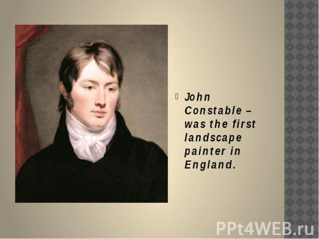 John Constable – was the first landscape painter in England.