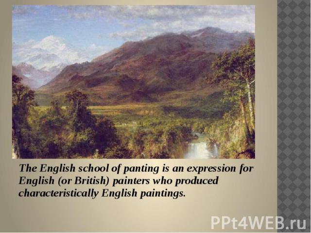 The English school of panting is an expression for English (or British) painters who produced characteristically English paintings.