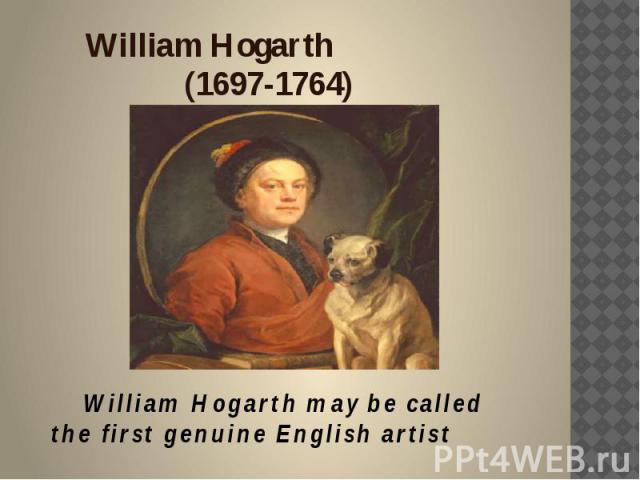 William Hogarth (1697-1764) William Hogarth may be called the first genuine English artist