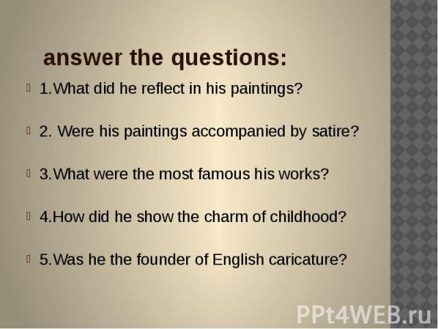 answer the questions: 1.What did he reflect in his paintings? 2. Were his paintings accompanied by satire? 3.What were the most famous his works? 4.How did he show the charm of childhood? 5.Was he the founder of English caricature?