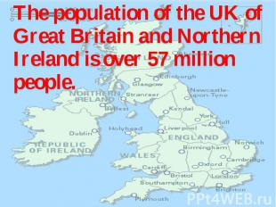 The population of the UK of Great Britain and Northern Ireland is over 57 millio
