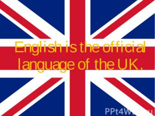 English is the official language of the UK. English is the official language of