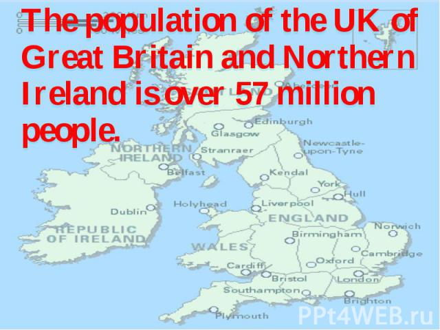 The population of the UK of Great Britain and Northern Ireland is over 57 million people. The population of the UK of Great Britain and Northern Ireland is over 57 million people.