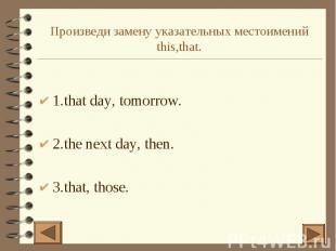 Произведи замену указательных местоимений this,that. 1.that day, tomorrow. 2.the