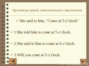 "Произведи замену повелительного наклонения. She said to him, ""Come at 5 o'clock"""
