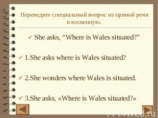 """Переведите специальный вопрос из прямой речи в косвенную. She asks, """"Where is Wa"""