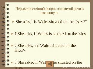 """Переведите общий вопрос из прямой речи в косвенную. She asks, """"Is Wales situated"""