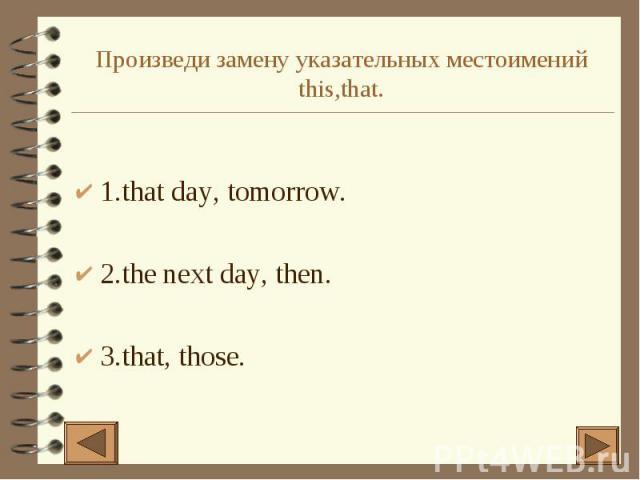 Произведи замену указательных местоимений this,that. 1.that day, tomorrow. 2.the next day, then. 3.that, those.