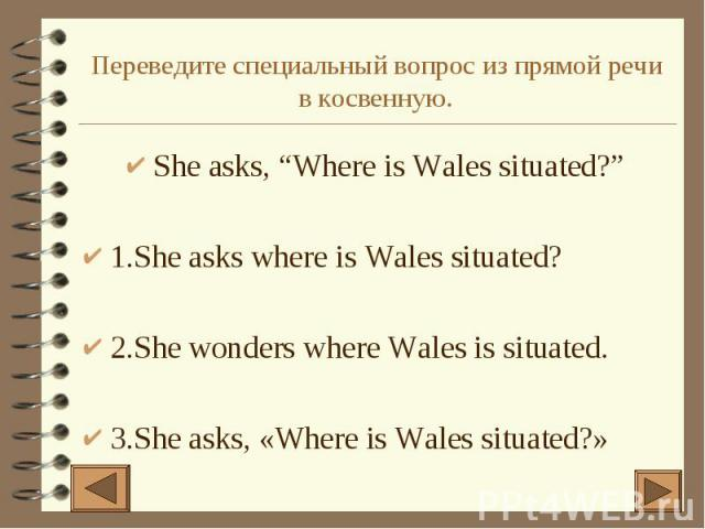 "Переведите специальный вопрос из прямой речи в косвенную. She asks, ""Where is Wales situated?"" 1.She asks where is Wales situated? 2.She wonders where Wales is situated. 3.She asks, «Where is Wales situated?»"