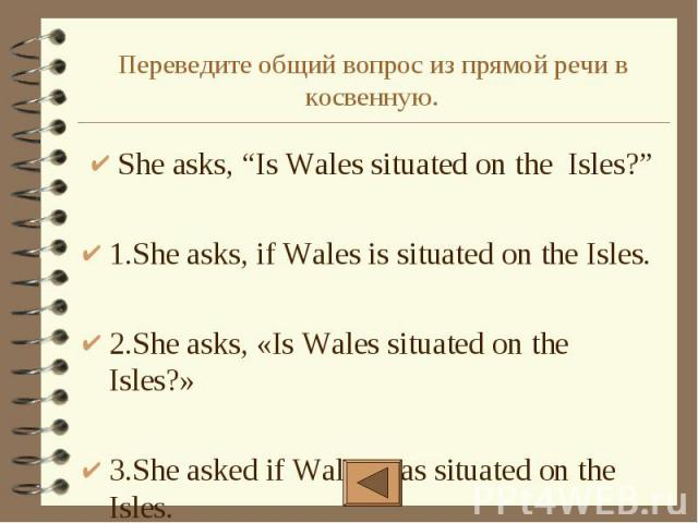 "Переведите общий вопрос из прямой речи в косвенную. She asks, ""Is Wales situated on the Isles?"" 1.She asks, if Wales is situated on the Isles. 2.She asks, «Is Wales situated on the Isles?» 3.She asked if Wales was situated on the Isles."