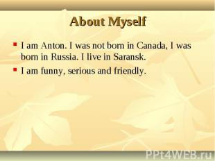 I am Anton. I was not born in Canada, I was born in Russia. I live in Saransk. I