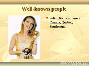 Selin Dion was born in Canada, Quebec, Shurlemun. Selin Dion was born in Canada,