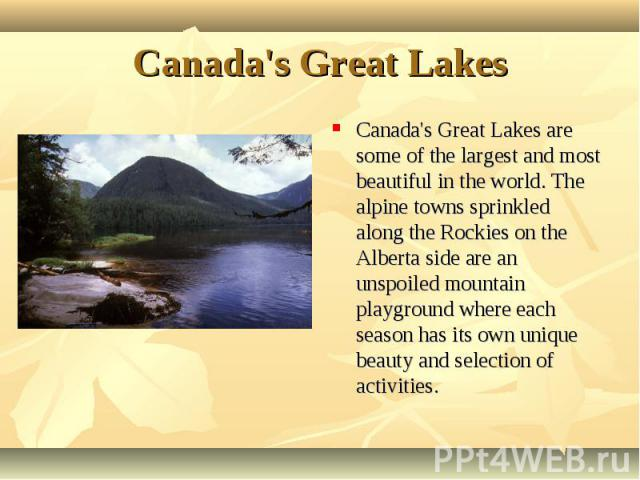 Canada's Great Lakes are some of the largest and most beautiful in the world. The alpine towns sprinkled along the Rockies on the Alberta side are an unspoiled mountain playground where each season has its own unique beauty and selection of activiti…