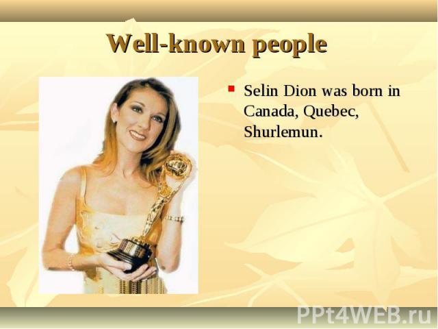 Selin Dion was born in Canada, Quebec, Shurlemun. Selin Dion was born in Canada, Quebec, Shurlemun.