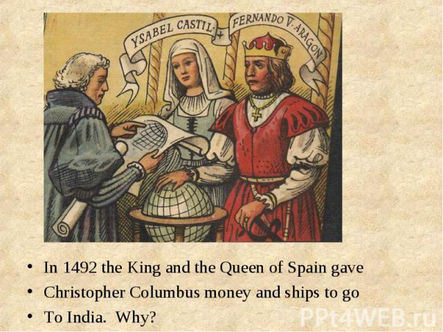 In 1492 the King and the Queen of Spain gave In 1492 the King and the Queen of Spain gave Christopher Columbus money and ships to go To India. Why?