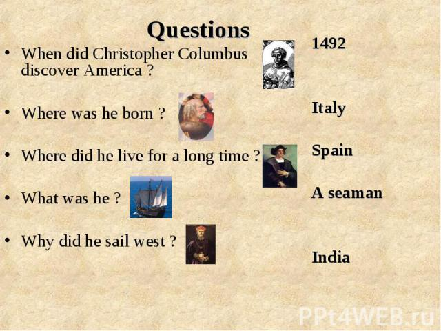 When did Christopher Columbus discover America ? When did Christopher Columbus discover America ? Where was he born ? Where did he live for a long time ? What was he ? Why did he sail west ?