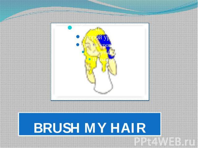 BRUSH MY HAIR