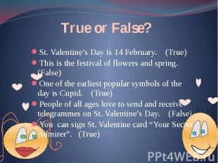 True or False? St. Valentine's Day is 14 February. (True) This is the festival o
