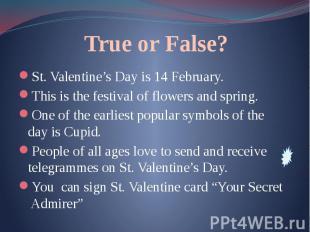 True or False? St. Valentine's Day is 14 February. This is the festival of flowe