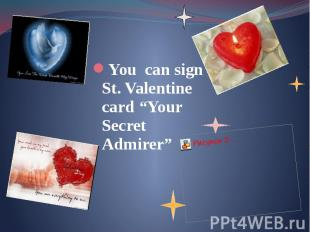 "You can sign St. Valentine card ""Your Secret Admirer"" You can sign St. Valentine"