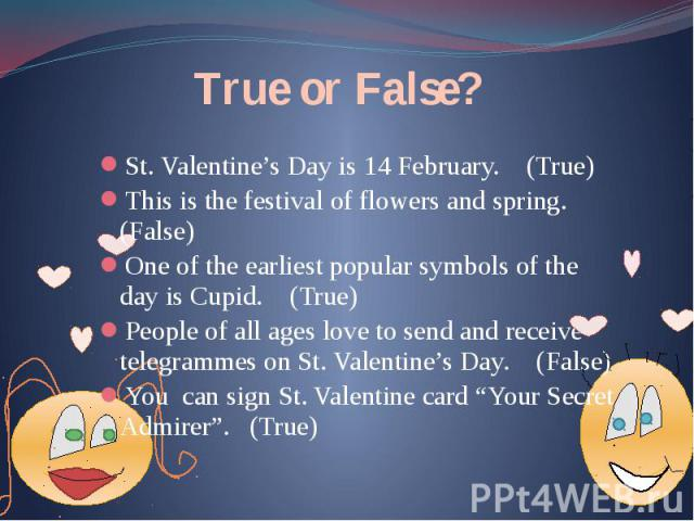 True or False? St. Valentine's Day is 14 February. (True) This is the festival of flowers and spring. (False) One of the earliest popular symbols of the day is Cupid. (True) People of all ages love to send and receive telegrammes on St. Valentine's …
