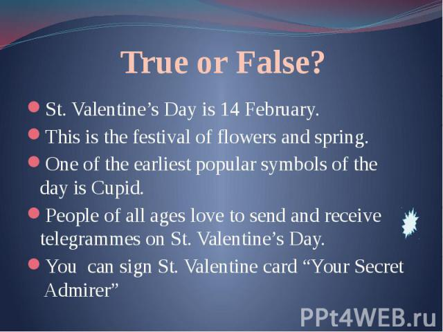 True or False? St. Valentine's Day is 14 February. This is the festival of flowers and spring. One of the earliest popular symbols of the day is Cupid. People of all ages love to send and receive telegrammes on St. Valentine's Day. You can sign St. …