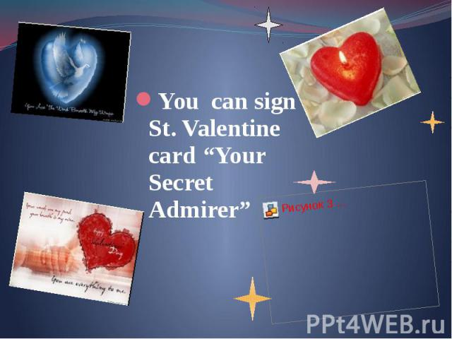 "You can sign St. Valentine card ""Your Secret Admirer"" You can sign St. Valentine card ""Your Secret Admirer"""