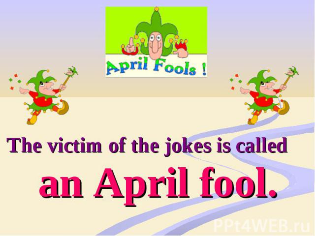 The victim of the jokes is called an April fool.