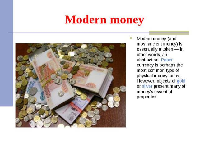 Modern money (and most ancient money) is essentially a token — in other words, an abstraction. Paper currency is perhaps the most common type of physical money today. However, objects of gold or silver present many of money's essential properties. M…