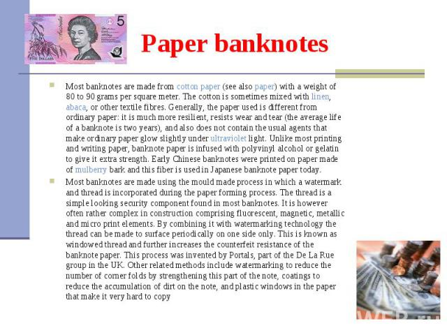 Most banknotes are made from cotton paper (see also paper) with a weight of 80 to 90grams per square meter. The cotton is sometimes mixed with linen, abaca, or other textile fibres. Generally, the paper used is different from ordinary paper: i…