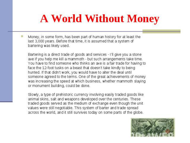 Money, in some form,has been part of human history for at least the last 3,000 years. Before that time, it is assumed that a system of bartering was likely used. Bartering isa direct trade of goods and services - I'll give you a st…