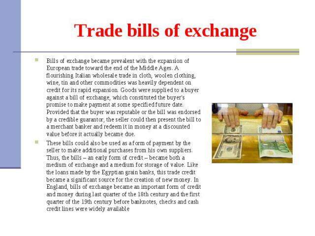 Bills of exchange became prevalent with the expansion of European trade toward the end of the Middle Ages. A flourishing Italian wholesale trade in cloth, woolen clothing, wine, tin and other commodities was heavily dependent on credit for its rapid…