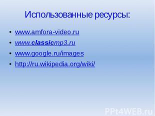 Использованные ресурсы: www.amfora-video.ru www.classicmp3.ru www.google.ru/imag