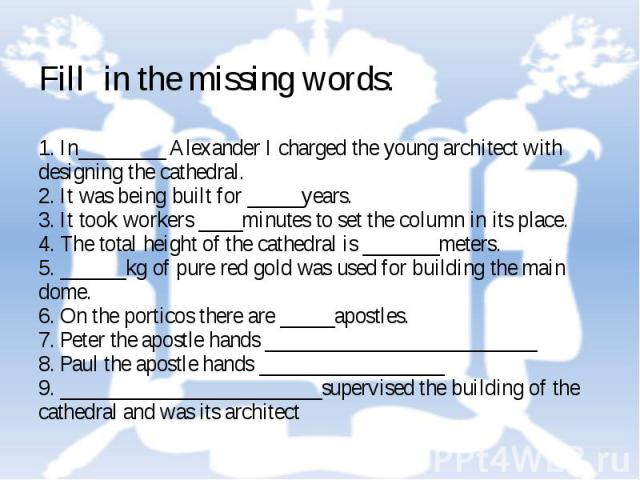 Fill in the missing words: 1. In________ Alexander I charged the young architect with designing the cathedral. 2. It was being built for _____years. 3. It took workers ____minutes to set the column in its place. 4. The total height of the cathedral …