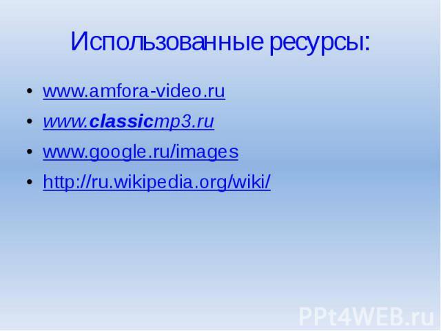 Использованные ресурсы: www.amfora-video.ru www.classicmp3.ru www.google.ru/images http://ru.wikipedia.org/wiki/