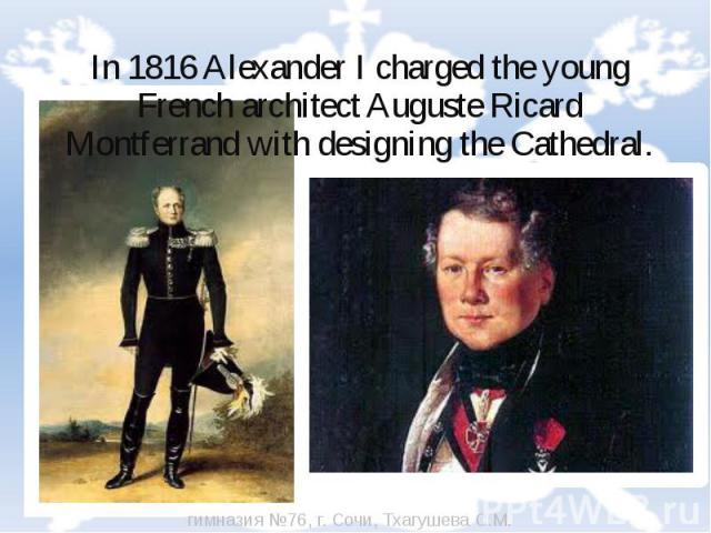 In 1816 Alexander I charged the young French architect Auguste Ricard Montferrand with designing the Cathedral.