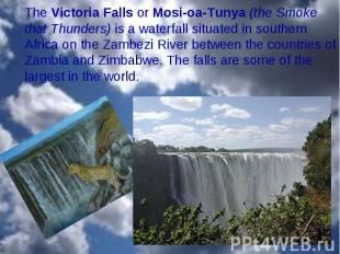 The Victoria Falls or Mosi-oa-Tunya (the Smoke that Thunders) is a waterfall sit