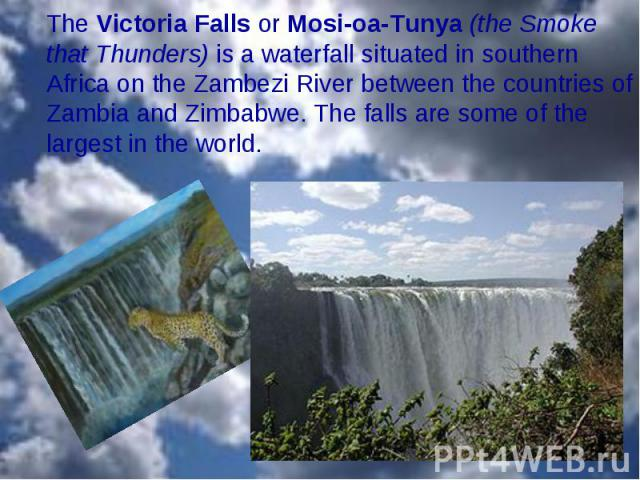 The Victoria Falls or Mosi-oa-Tunya (the Smoke that Thunders) is a waterfall situated in southern Africa on the Zambezi River between the countries of Zambia and Zimbabwe. The falls are some of the largest in the world. The Victoria Falls or Mosi-oa…