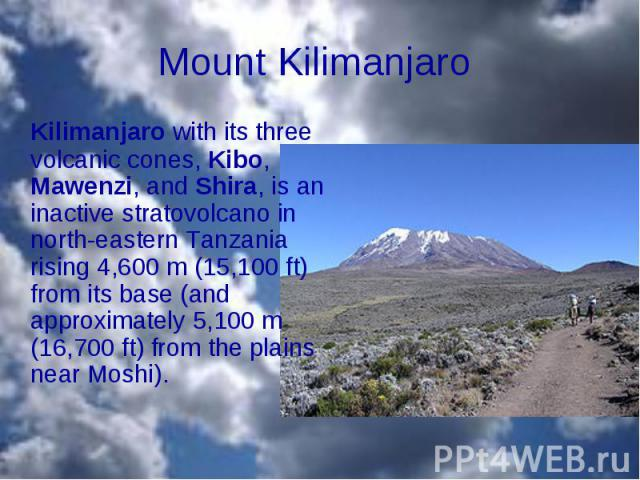 Kilimanjaro with its three volcanic cones, Kibo, Mawenzi, and Shira, is an inactive stratovolcano in north-eastern Tanzania rising 4,600m (15,100ft) from its base (and approximately 5,100m (16,700ft) from the plains near Mosh…