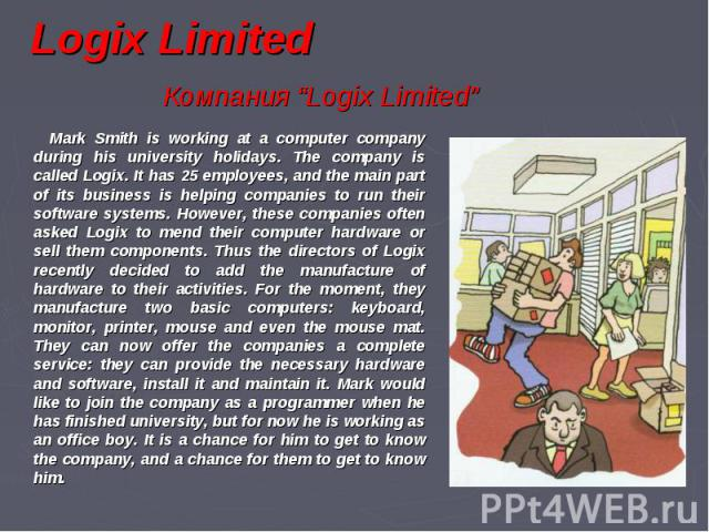 Mark Smith is working at a computer company during his university holidays. The company is called Logix. It has 25 employees, and the main part of its business is helping companies to run their software systems. However, these companies often asked …
