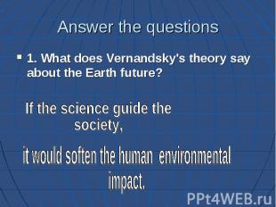 Answer the questions 1. What does Vernandsky's theory say about the Earth future