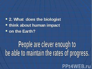 2. What does the biologist think about human impact on the Earth?