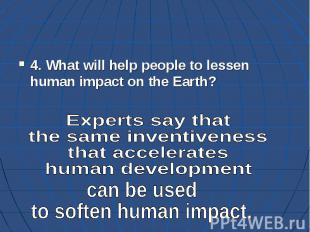 4. What will help people to lessen human impact on the Earth?