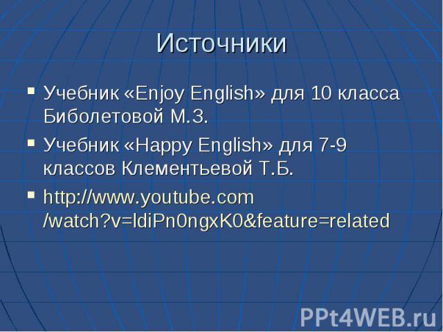Источники Учебник «Enjoy English» для 10 класса Биболетовой М.З. Учебник «Happy English» для 7-9 классов Клементьевой Т.Б. http://www.youtube.com/watch?v=ldiPn0ngxK0&feature=related