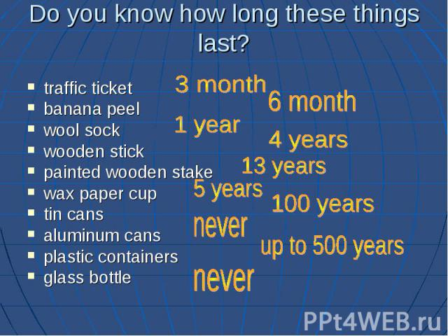 Do you know how long these things last? traffic ticket banana peel wool sock wooden stick painted wooden stake wax paper cup tin cans aluminum cans plastic containers glass bottle