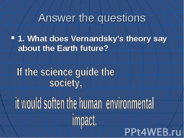 Answer the questions 1. What does Vernandsky's theory say about the Earth future?