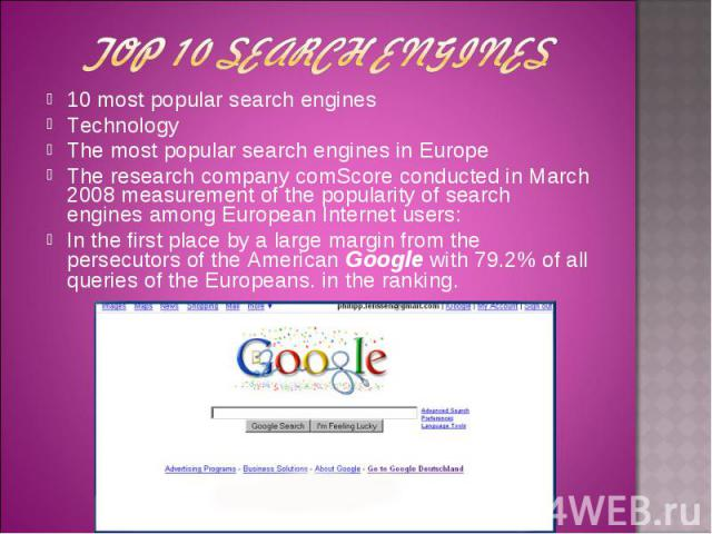 10 most popular search engines 10 most popular search engines Technology The most popular search engines in Europe The research company comScore conducted in March 2008 measurement of the popularity of search engines among European Internet users: I…