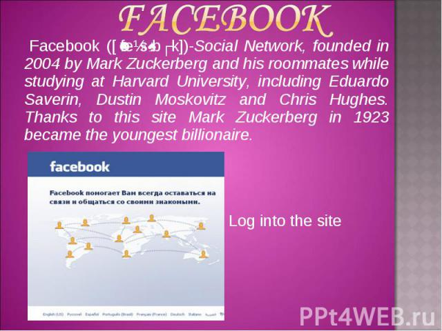 Facebook ([ˈfeɪsˌbʊk])-Social Network, founded in 2004 by Mark Zuckerberg and his roommates while studying at Harvard University, including Eduardo Saverin, Dustin Moskovitz and Chris Hughes. Thanks to this site Mark Zuckerberg in 1923 became the yo…