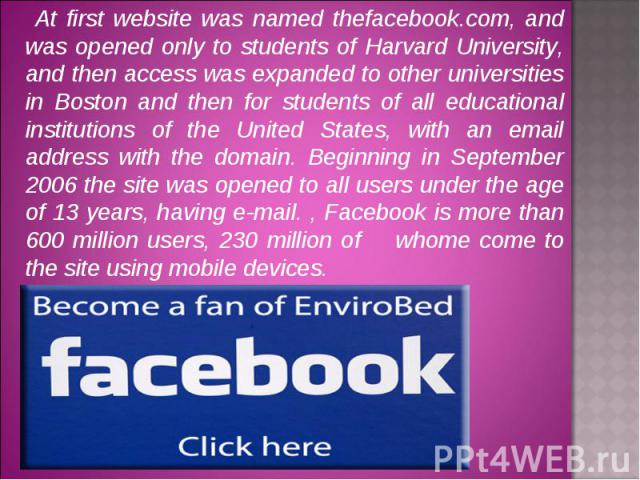 At first website was named thefacebook.com, and was opened only to students of Harvard University, and then access was expanded to other universities in Boston and then for students of all educational institutions of the United States, with an email…