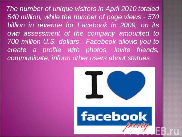 The number of unique visitors in April 2010 totaled 540 million, while the number of page views - 570 billion in revenue for Facebook in 2009, on its own assessment of the company amounted to 700 million U.S. dollars . Facebook allows you to create …